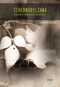 Jean-Michel Durafour - Tchernobyliana - Esthétique et cosmologie de l'âge radioactif.