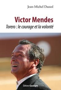 Jean-Michel Dussol - Victor Mendes - Torero : le courage et la volonté.