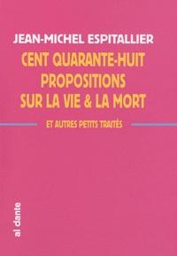 Jean-Michel Espitallier - Cent quarante-huit propositions sur la vie et la mort & autres petits traités.