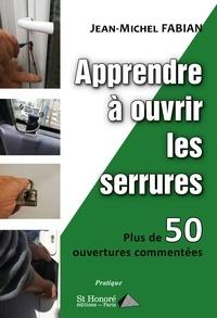 Jean-Michel Fabian - Apprendre à ouvrir les serrures - Plus de 50 ouvertures commentées.