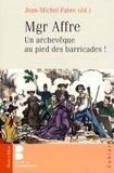 Jean-Michel Fabre - Mgr Affre - Un archevêque de Paris au pied des barricades !.