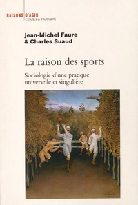 Jean-Michel Faure et Charles Suaud - La raison des sports - Sociologie d'une pratique singulière et universelle.