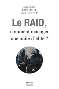 Jean-Michel Fauvergue - Le RAID - Comment manager une unité d'élite ?.