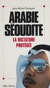 Jean-Michel Foulquier - Arabie séoudite - La dictature protégée.