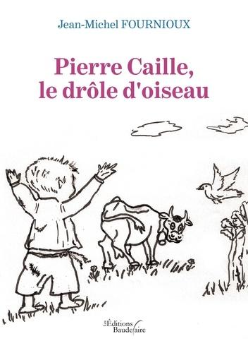 Jean-Michel Fournioux - Pierre Caille, le drôle d'oiseau.