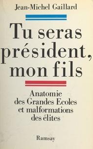Jean-Michel Gaillard - Tu seras président, mon fils - Anatomie des Grandes écoles et malformation des élites.