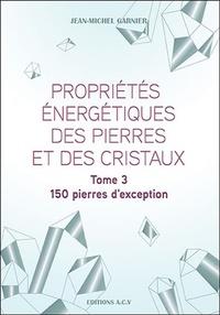 Jean-Michel Garnier - Propriétés énergétiques des pierres et des cristaux - Tome 3, 150 pierres d'exception.
