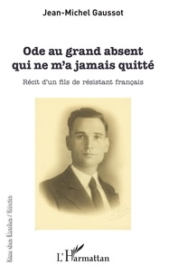 Jean-Michel Gaussot - Ode au grand absent qui ne m'a jamais quitté - Récit d'un fils de résistant français.