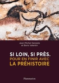 Jean-Michel Geneste et Boris Valentin - Si loin, si près - Pour en finir avec la préhistoire.