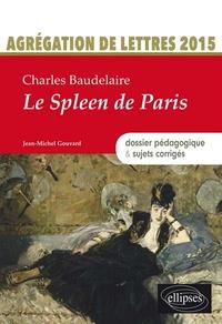 Jean-Michel Gouvard - Charles Baudelaire, Le spleen de Paris - Agrégation de lettres 2015 : dossier pédagogique & sujets corrigés.