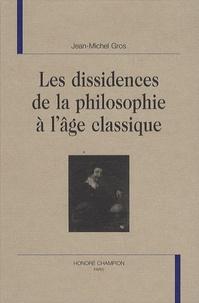 Jean-Michel Gros - Les dissidences de la philosophie à l'âge classique.