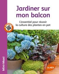 Jean-Michel Groult - Jardiner sur mon balcon - L'essentiel pour réussir la culture des plantes en pot.