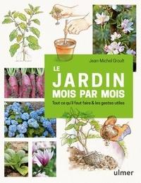 Jean-Michel Groult - Le jardin mois par mois - Tout ce qu'il faut faire & les gestes utiles.