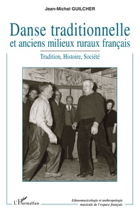 Jean-Michel Guilcher - Danse traditionnelle et anciens milieux ruraux français - Tradition, Histoire, Société.