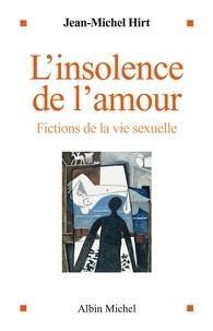 Jean-Michel Hirt - L'Insolence de l'amour - Fictions de la vie sexuelle.