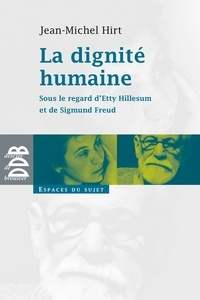 Jean-Michel Hirt - La dignité humaine - Sous le regard d'Etty Hillesum et de Sigmund Freud.