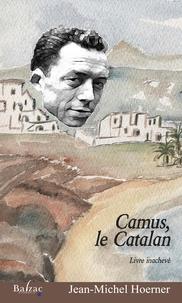 Jean-Michel Hoerner - Camus, le Catalan - Livre inachevé.