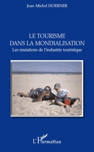 Jean-Michel Hoerner - Le tourisme dans la mondialisation - Les mutations de l'industrie touristique.