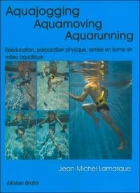 Aquajogging, Aquamoving, Aquarunning. Préparation physique, remise en forme, récupération, rééducation en milieu aquatique - Jean-Michel Lamarque |