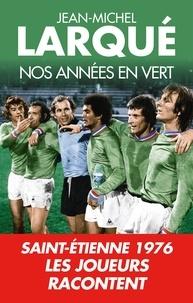 Jean-Michel Larqué - Nos Années en vert - Saint-Etienne 1976 Tous les joueurs racontent.