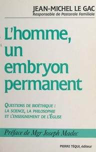 Jean-Michel Le Gac et Joseph Madec - L'homme, un embryon permanent ? - Questions de bioéthique : la science, la philosophie et l'enseignement de l'église.