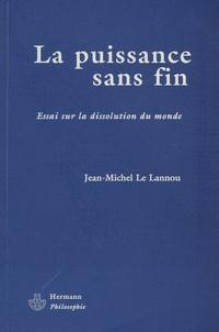 Jean-Michel Le Lannou - La puissance sans fin - Essai sur la dissolution du monde.