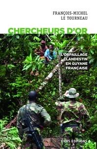 Jean-Michel Le Tourneau - Chercheurs d'or - L'orpaillage clandestin en Guyane française.