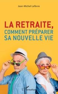Jean-Michel Lefèvre - La retraite, comment préparer sa nouvelle vie.