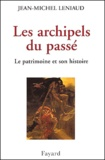 Jean-Michel Leniaud - Les archipels du passé - Le patrimoine et son histoire.