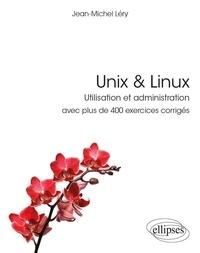 Jean-Michel Léry - Unix & Linux - Utilisation et administration avec plus de 400 exercices corrigés.