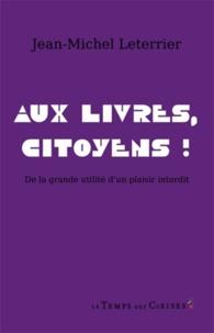 Jean-Michel Leterrier - Aux livres, citoyens ! - De la grande utilité d'un plaisir interdit.