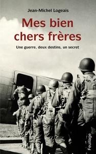 Jean-Michel Logeais - Mes biens chers frères - Une guerre, deux destins, un secret.