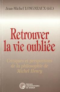 Jean-Michel Longneaux - Retrouver la vie oubliée - Critiques et perspectives de la philosophie de Michel Henry.