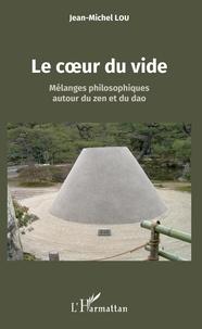 Jean-Michel Lou - Le coeur du vide - Mélanges philosophiques autour du zen et du dao.