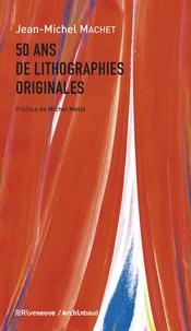 Jean-Michel Machet - 50 ans de lithographies originales.