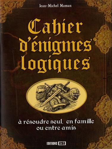 Jean-Michel Maman - Cahier d'énigmes logiques - A résoudre seul, en famille ou entre amis.