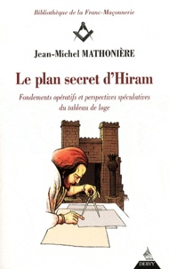 Jean-Michel Mathonière - Le plan secret d'Hiram - Fondements opératifs et perspectives spéculatives du tableau de loge.