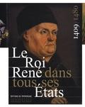 Jean-Michel Matz et Elisabeth Verry - Le Roi René dans tous ses Etats, 1409-1480.