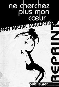 Jean-Michel Maulpoix - Ne cherchez plus mon cœur - Cela qui s'aventure ne porte pas de nom. La langue toute est son domaine..