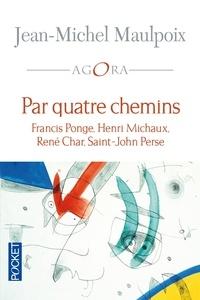 Jean-Michel Maulpoix - Par quatre chemins - Francis Ponge, Henri Michaux, René Char, Saint-John Perse.