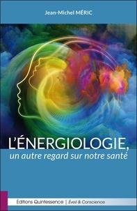 Jean-Michel Méric - L'énergiologie, un autre regard sur notre santé.
