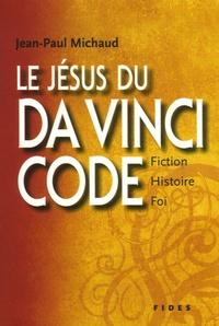 Jean-Michel Michaud - Le Jésus du Da Vinci Code - Fiction, histoire et foi.