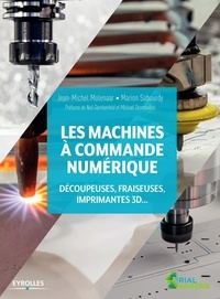 Jean-Michel Molenaar et Marion Sabourdy - Les machines à commande numérique - Découpeuses, fraiseuses, imprimantes 3D.