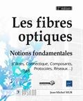 Jean-Michel Mur - Les fibres optiques - Notions fondamentales (Câbles, Connectique, Composants, Protocoles, Réseaux...).