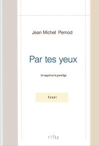 Jean-Michel Pernod - Par tes yeux - Un regard sur le grand âge.