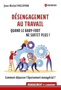 Jean-Michel Philippon - Désengagement au travail : quand le baby-foot ne suffit plus ! - Comment dépasser l'épuisement managérial ?.