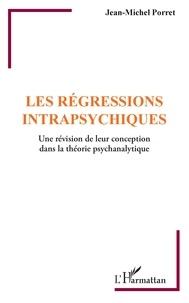 Jean-Michel Porret - Les régressions intrapsychiques - Une révision de leur conception dans la théorie psychanalytique.