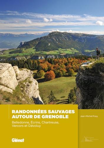 Randonnées sauvages autour de Grenoble. Belledonne, Ecrins, Chartreuse,Vercors et Dévoluy