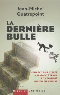 Jean-Michel Quatrepoint - La dernière bulle - Comment Wall Street a phagocyté Obama et a fabriqué une fausse reprise.