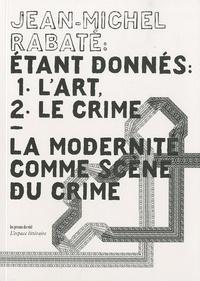 Jean-Michel Rabaté - Etant donnés : 1° l'art, 2° le crime - La modernité comme scène du crime.